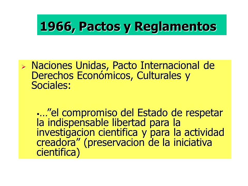 Naciones Unidas, Pacto Internacional de Derechos Económicos, Culturales y Sociales: Naciones Unidas, Pacto Internacional de Derechos Económicos, Culturales y Sociales: …el compromiso del Estado de respetar la indispensable libertad para la investigacion cientifica y para la actividad creadora (preservacion de la iniciativa cientifica) …el compromiso del Estado de respetar la indispensable libertad para la investigacion cientifica y para la actividad creadora (preservacion de la iniciativa cientifica) 1966, Pactos y Reglamentos