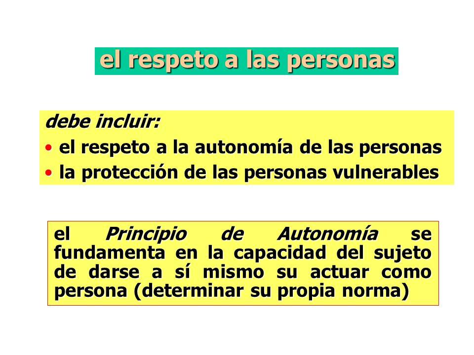 el respeto a las personas debe incluir: el respeto a la autonomía de las personasel respeto a la autonomía de las personas la protección de las personas vulnerablesla protección de las personas vulnerables el Principio de Autonomía se fundamenta en la capacidad del sujeto de darse a sí mismo su actuar como persona (determinar su propia norma)
