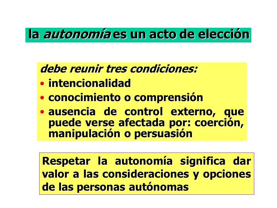 la autonomía es un acto de elección debe reunir tres condiciones: intencionalidadintencionalidad conocimiento o comprensiónconocimiento o comprensión ausencia de control externo, que puede verse afectada por: coerción, manipulación o persuasiónausencia de control externo, que puede verse afectada por: coerción, manipulación o persuasión Respetar la autonomía significa dar valor a las consideraciones y opciones de las personas autónomas