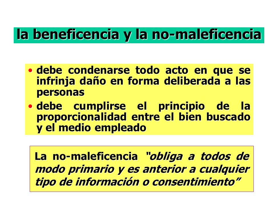 la beneficencia y la no-maleficencia debe condenarse todo acto en que se infrinja daño en forma deliberada a las personasdebe condenarse todo acto en que se infrinja daño en forma deliberada a las personas debe cumplirse el principio de la proporcionalidad entre el bien buscado y el medio empleadodebe cumplirse el principio de la proporcionalidad entre el bien buscado y el medio empleado La no-maleficencia obliga a todos de modo primario y es anterior a cualquier tipo de información o consentimiento