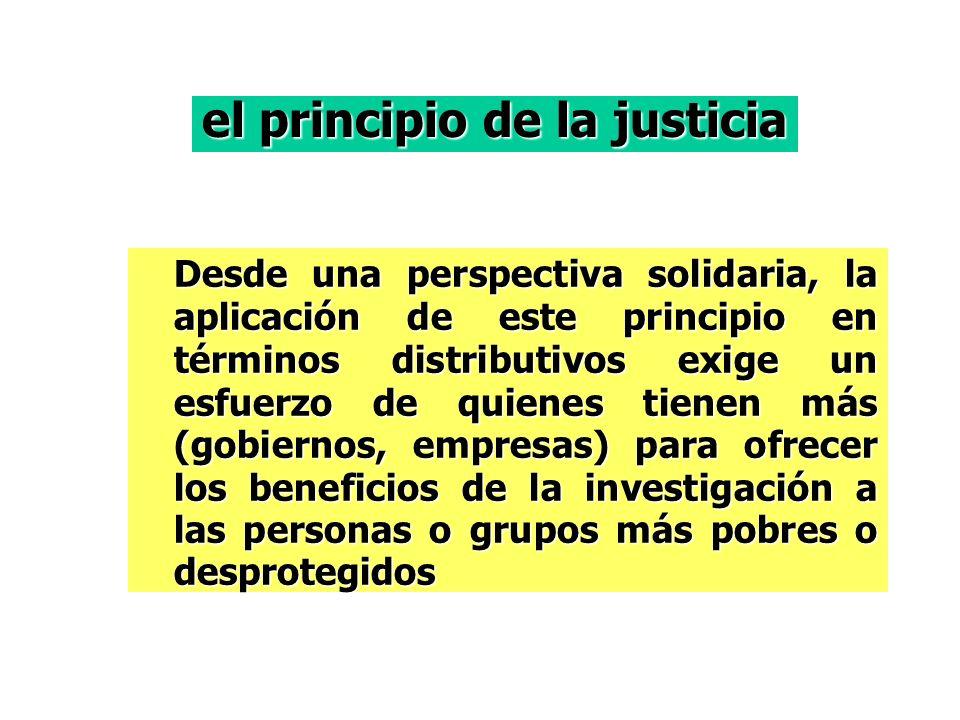 Desde una perspectiva solidaria, la aplicación de este principio en términos distributivos exige un esfuerzo de quienes tienen más (gobiernos, empresas) para ofrecer los beneficios de la investigación a las personas o grupos más pobres o desprotegidos el principio de la justicia