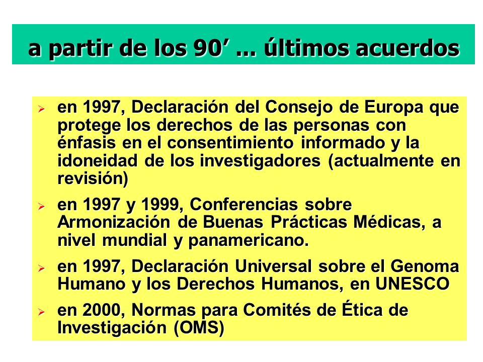 en 1997, Declaración del Consejo de Europa que protege los derechos de las personas con énfasis en el consentimiento informado y la idoneidad de los investigadores (actualmente en revisión) en 1997, Declaración del Consejo de Europa que protege los derechos de las personas con énfasis en el consentimiento informado y la idoneidad de los investigadores (actualmente en revisión) en 1997 y 1999, Conferencias sobre Armonización de Buenas Prácticas Médicas, a nivel mundial y panamericano.