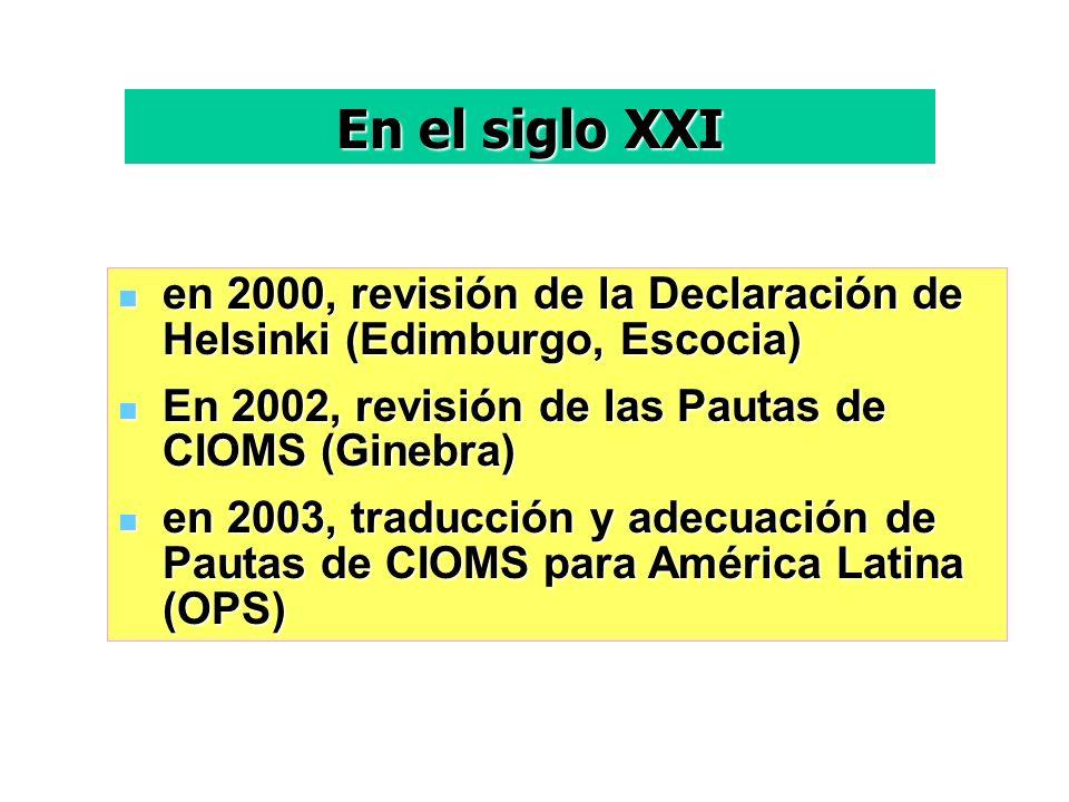 en 2000, revisión de la Declaración de Helsinki (Edimburgo, Escocia) en 2000, revisión de la Declaración de Helsinki (Edimburgo, Escocia) En 2002, revisión de las Pautas de CIOMS (Ginebra) En 2002, revisión de las Pautas de CIOMS (Ginebra) en 2003, traducción y adecuación de Pautas de CIOMS para América Latina (OPS) en 2003, traducción y adecuación de Pautas de CIOMS para América Latina (OPS) En el siglo XXI