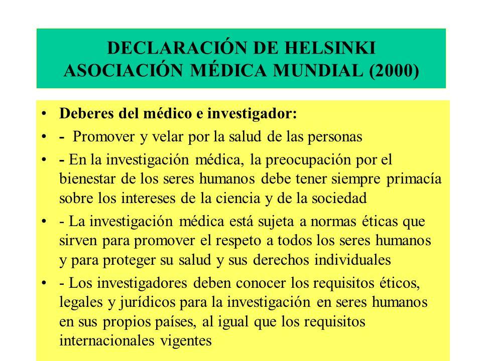DECLARACIÓN DE HELSINKI ASOCIACIÓN MÉDICA MUNDIAL (2000) Deberes del médico e investigador: - Promover y velar por la salud de las personas - En la investigación médica, la preocupación por el bienestar de los seres humanos debe tener siempre primacía sobre los intereses de la ciencia y de la sociedad - La investigación médica está sujeta a normas éticas que sirven para promover el respeto a todos los seres humanos y para proteger su salud y sus derechos individuales - Los investigadores deben conocer los requisitos éticos, legales y jurídicos para la investigación en seres humanos en sus propios países, al igual que los requisitos internacionales vigentes