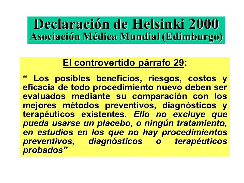 Declaración de Helsinki 2000 Asociación Médica Mundial (Edimburgo) El controvertido párrafo 29: Los posibles beneficios, riesgos, costos y eficacia de todo procedimiento nuevo deben ser evaluados mediante su comparación con los mejores métodos preventivos, diagnósticos y terapéuticos existentes.
