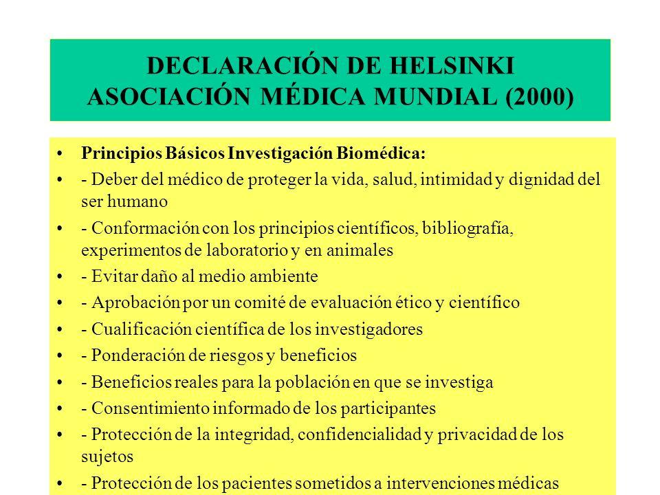 DECLARACIÓN DE HELSINKI ASOCIACIÓN MÉDICA MUNDIAL (2000) Principios Básicos Investigación Biomédica: - Deber del médico de proteger la vida, salud, intimidad y dignidad del ser humano - Conformación con los principios científicos, bibliografía, experimentos de laboratorio y en animales - Evitar daño al medio ambiente - Aprobación por un comité de evaluación ético y científico - Cualificación científica de los investigadores - Ponderación de riesgos y beneficios - Beneficios reales para la población en que se investiga - Consentimiento informado de los participantes - Protección de la integridad, confidencialidad y privacidad de los sujetos - Protección de los pacientes sometidos a intervenciones médicas
