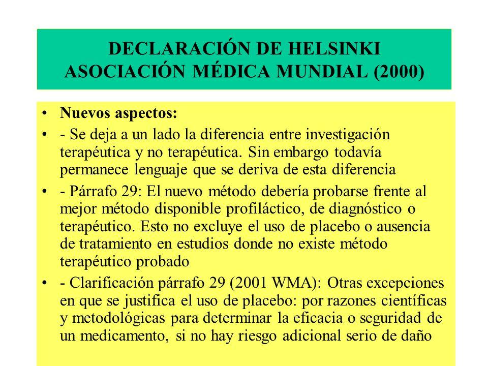DECLARACIÓN DE HELSINKI ASOCIACIÓN MÉDICA MUNDIAL (2000) Nuevos aspectos: - Se deja a un lado la diferencia entre investigación terapéutica y no terapéutica.
