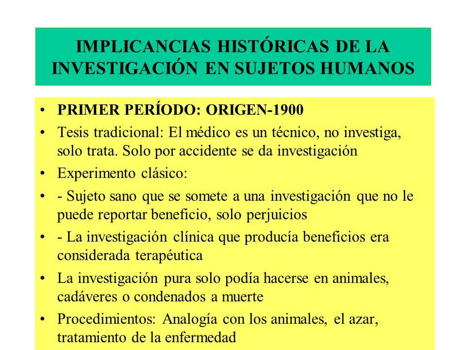 IMPLICANCIAS HISTÓRICAS DE LA INVESTIGACIÓN EN SUJETOS HUMANOS PRIMER PERÍODO: ORIGEN-1900 Tesis tradicional: El médico es un técnico, no investiga, solo trata.