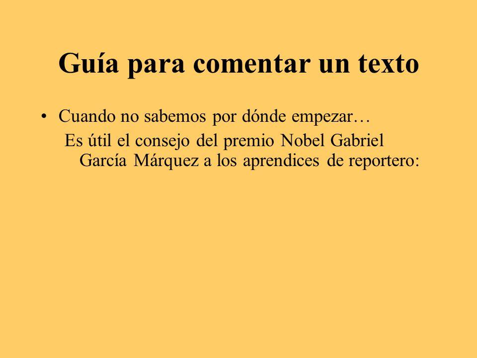 Guía para comentar un texto Cuando no sabemos por dónde empezar… Es útil el consejo del premio Nobel Gabriel García Márquez a los aprendices de reportero:
