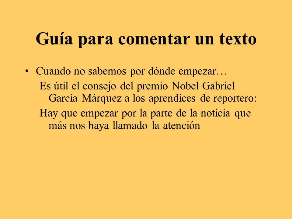 Guía para comentar un texto Cuando no sabemos por dónde empezar… Es útil el consejo del premio Nobel Gabriel García Márquez a los aprendices de reportero: Hay que empezar por la parte de la noticia que más nos haya llamado la atención