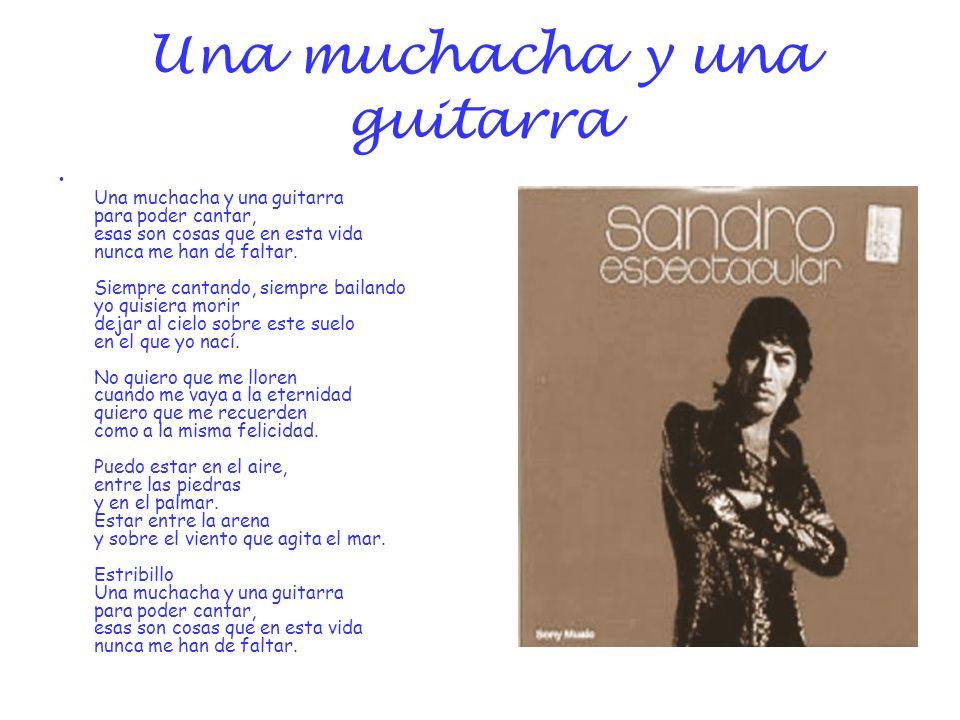 Una muchacha y una guitarra Una muchacha y una guitarra para poder cantar, esas son cosas que en esta vida nunca me han de faltar. Siempre cantando, s