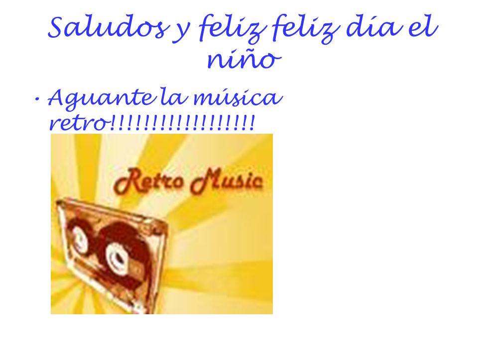 Saludos y feliz feliz día el niño Aguante la música retro!!!!!!!!!!!!!!!!!!