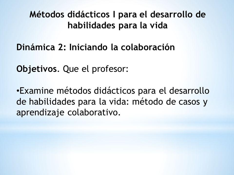 Métodos didácticos I para el desarrollo de habilidades para la vida Dinámica 2: Iniciando la colaboración Objetivos. Que el profesor: Examine métodos