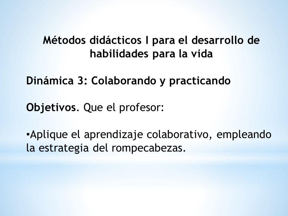Métodos didácticos I para el desarrollo de habilidades para la vida Dinámica 3: Colaborando y practicando Objetivos. Que el profesor: Aplique el apren