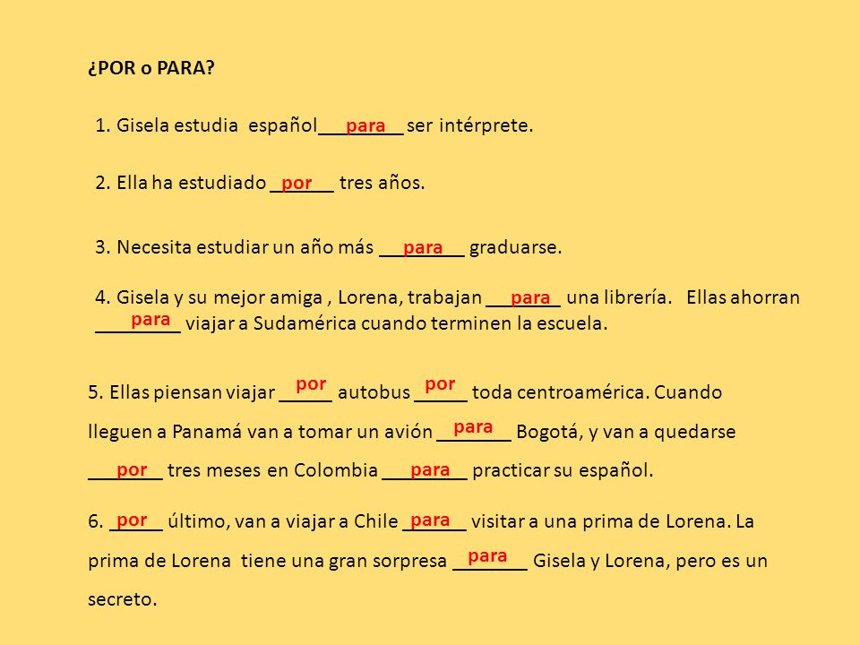 ¿POR o PARA? 1. Gisela estudia español________ ser intérprete. 2. Ella ha estudiado ______ tres años. 3. Necesita estudiar un año más ________ graduar