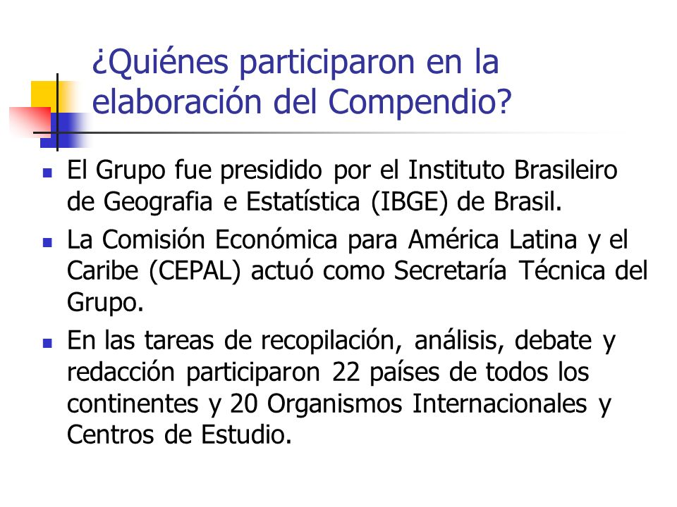 ¿Quiénes participaron en la elaboración del Compendio? El Grupo fue presidido por el Instituto Brasileiro de Geografia e Estatística (IBGE) de Brasil.