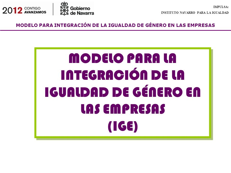 MODELO PARA INTEGRACIÓN DE LA IGUALDAD DE GÉNERO EN LAS EMPRESAS IMPULSA: INSTITUTO NAVARRO PARA LA IGUALDAD MODELO PARA LA INTEGRACIÓN DE LA IGUALDAD