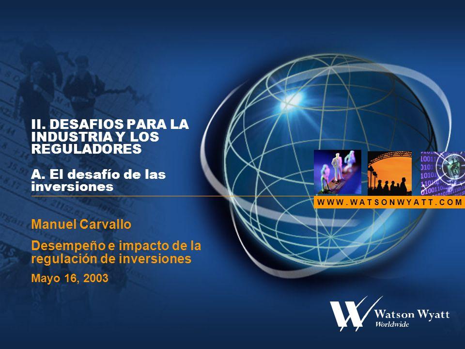W W W. W A T S O N W Y A T T. C O M II. DESAFIOS PARA LA INDUSTRIA Y LOS REGULADORES A. El desafío de las inversiones Manuel Carvallo Desempeño e impa
