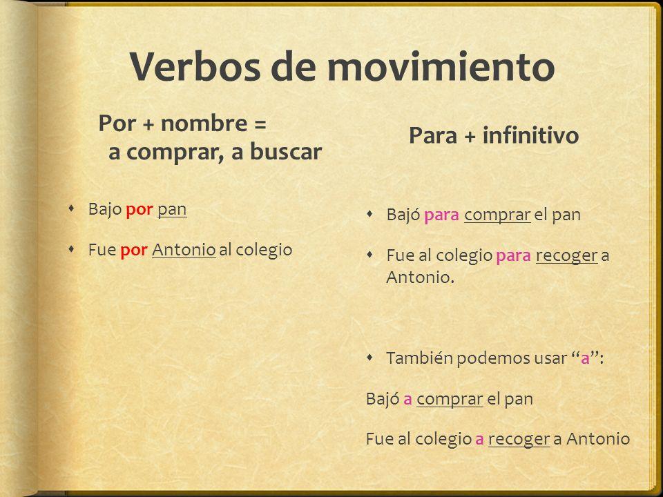 Verbos de movimiento Por + nombre = a comprar, a buscar Bajo por pan Fue por Antonio al colegio Para + infinitivo Bajó para comprar el pan Fue al colegio para recoger a Antonio.
