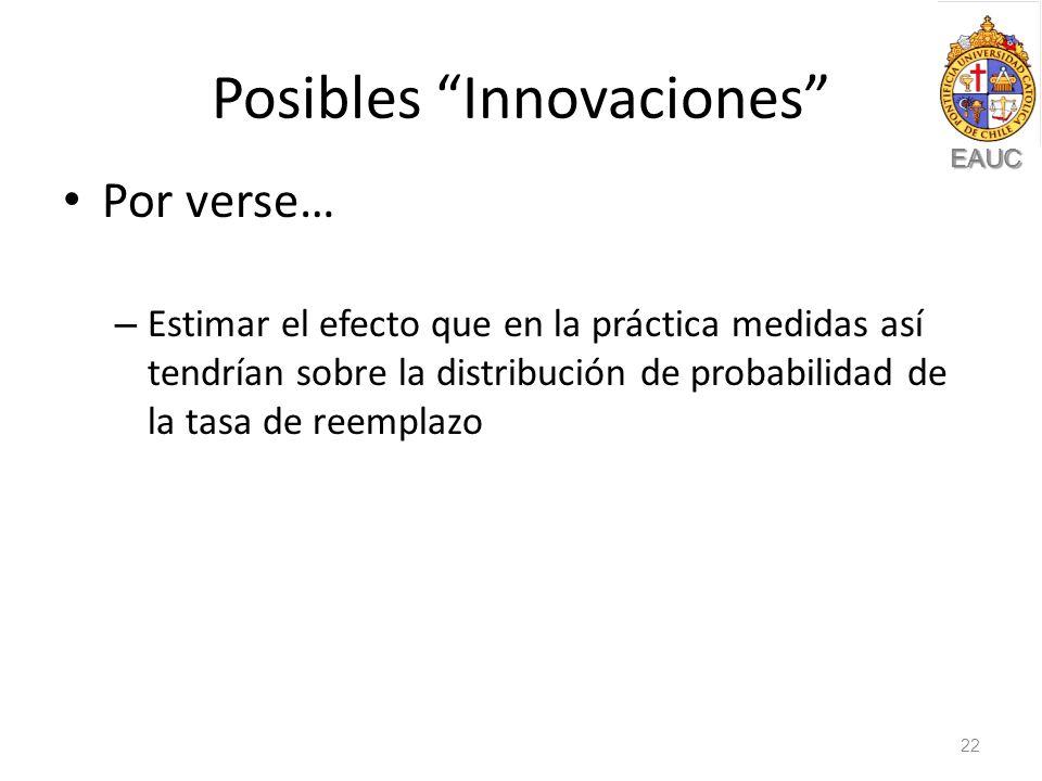 EAUC Posibles Innovaciones Por verse… – Estimar el efecto que en la práctica medidas así tendrían sobre la distribución de probabilidad de la tasa de reemplazo 22