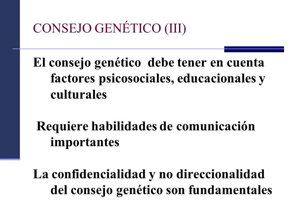 CONSEJO GENÉTICO (III) El consejo genético debe tener en cuenta factores psicosociales, educacionales y culturales Requiere habilidades de comunicació