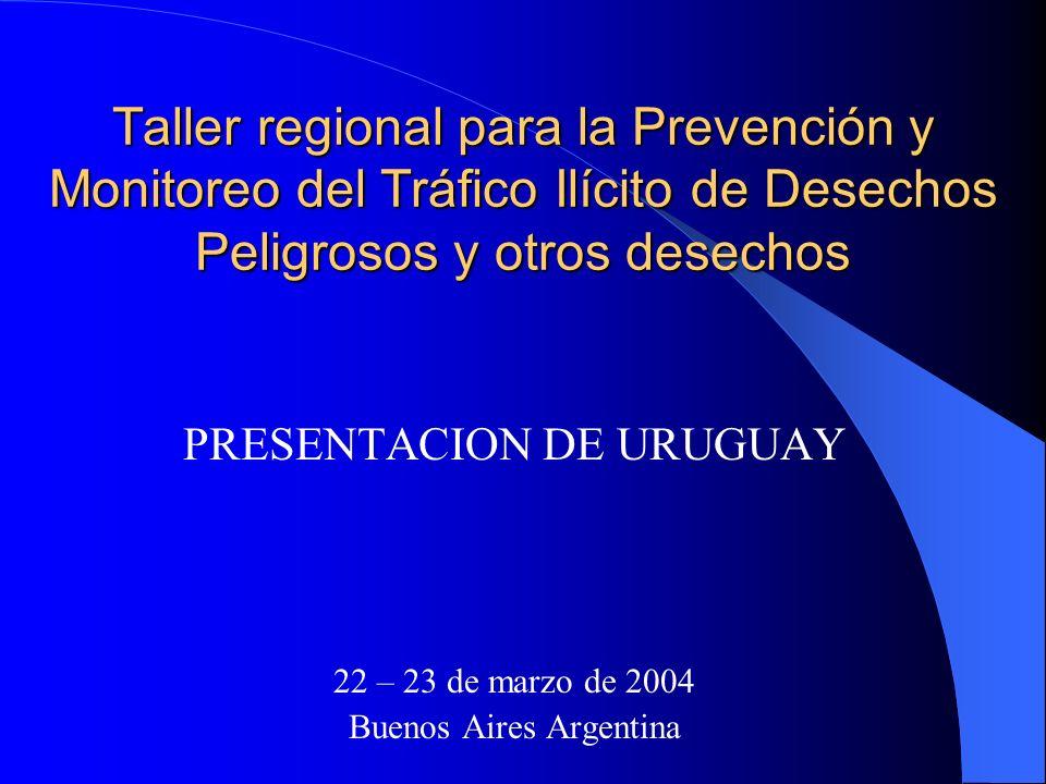 Taller regional para la Prevención y Monitoreo del Tráfico Ilícito de Desechos Peligrosos y otros desechos PRESENTACION DE URUGUAY 22 – 23 de marzo de 2004 Buenos Aires Argentina