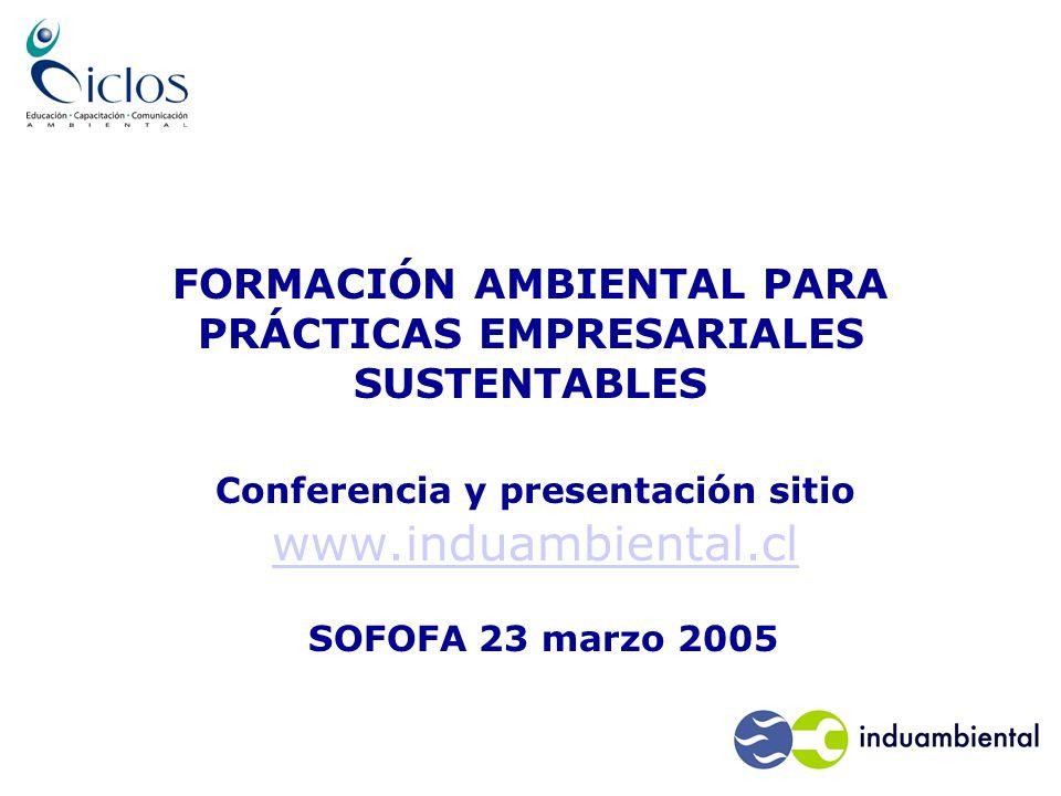 FORMACIÓN AMBIENTAL PARA PRÁCTICAS EMPRESARIALES SUSTENTABLES Conferencia y presentación sitio www.induambiental.cl www.induambiental.cl SOFOFA 23 marzo 2005
