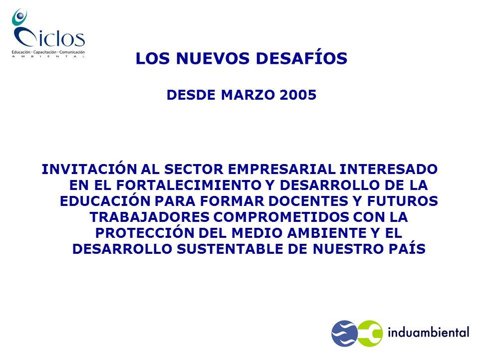 LOS NUEVOS DESAFÍOS DESDE MARZO 2005 INVITACIÓN AL SECTOR EMPRESARIAL INTERESADO EN EL FORTALECIMIENTO Y DESARROLLO DE LA EDUCACIÓN PARA FORMAR DOCENTES Y FUTUROS TRABAJADORES COMPROMETIDOS CON LA PROTECCIÓN DEL MEDIO AMBIENTE Y EL DESARROLLO SUSTENTABLE DE NUESTRO PAÍS
