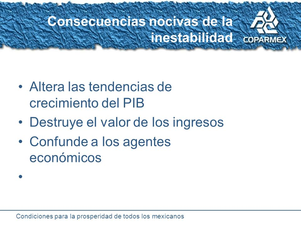 Condiciones para la prosperidad de todos los mexicanos Consecuencias positivas de la estabilidad Permite el crecimiento sostenible Certidumbre para la actividad económica Mantiene el poder de compra de los ingresos Facilita aumentar los ingresos reales Conserva el valor de la moneda