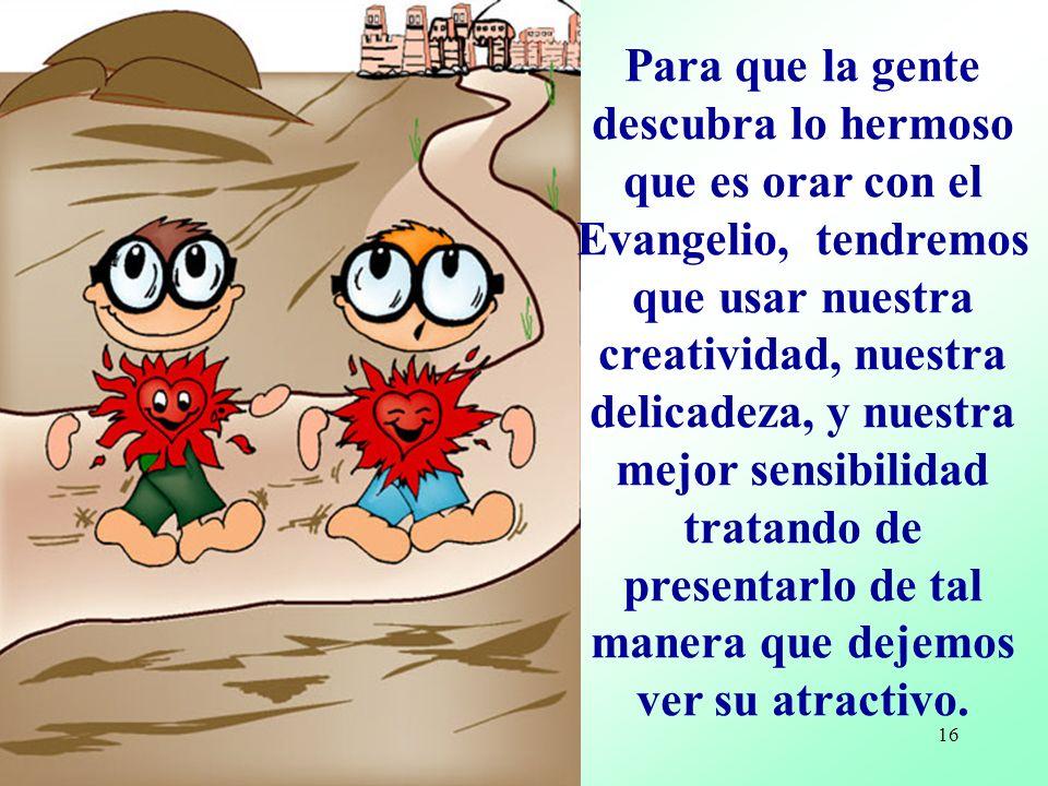 15 Puede ser también que en el Evangelio, encontremos algo que nos perturbe, nos desagrade, nos moleste o inquiete o nos parezca oscuro...