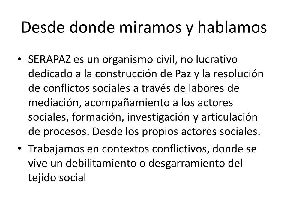 Desde donde miramos y hablamos SERAPAZ es un organismo civil, no lucrativo dedicado a la construcción de Paz y la resolución de conflictos sociales a través de labores de mediación, acompañamiento a los actores sociales, formación, investigación y articulación de procesos.