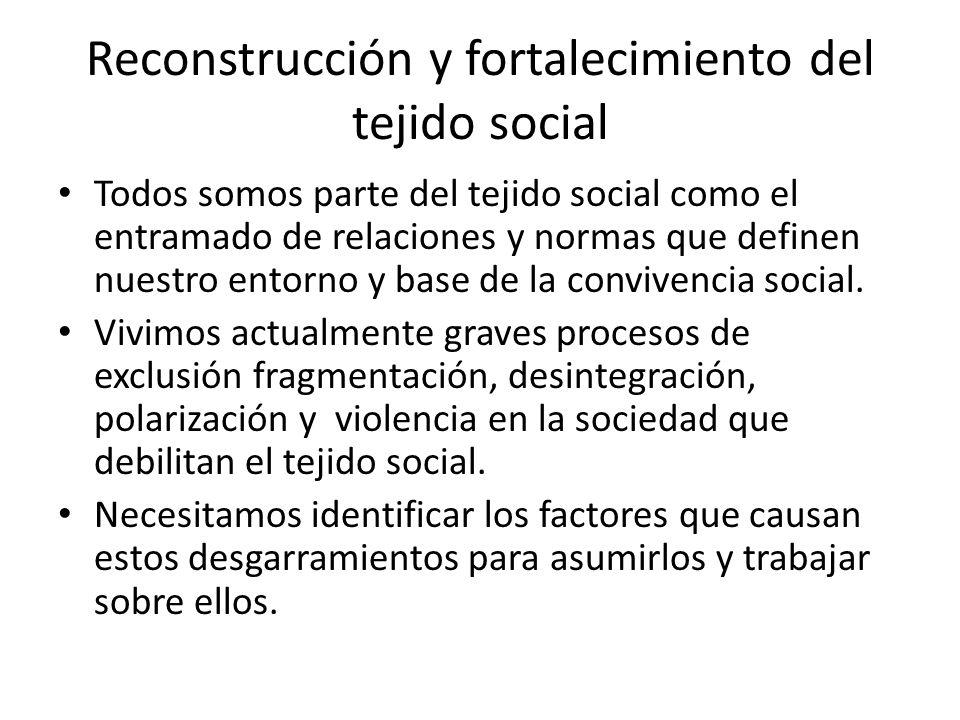 Reconstrucción y fortalecimiento del tejido social Todos somos parte del tejido social como el entramado de relaciones y normas que definen nuestro entorno y base de la convivencia social.