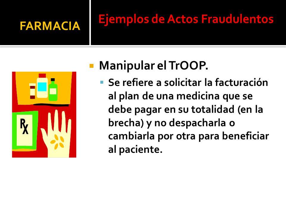 Manipular el TrOOP. Se refiere a solicitar la facturación al plan de una medicina que se debe pagar en su totalidad (en la brecha) y no despacharla o