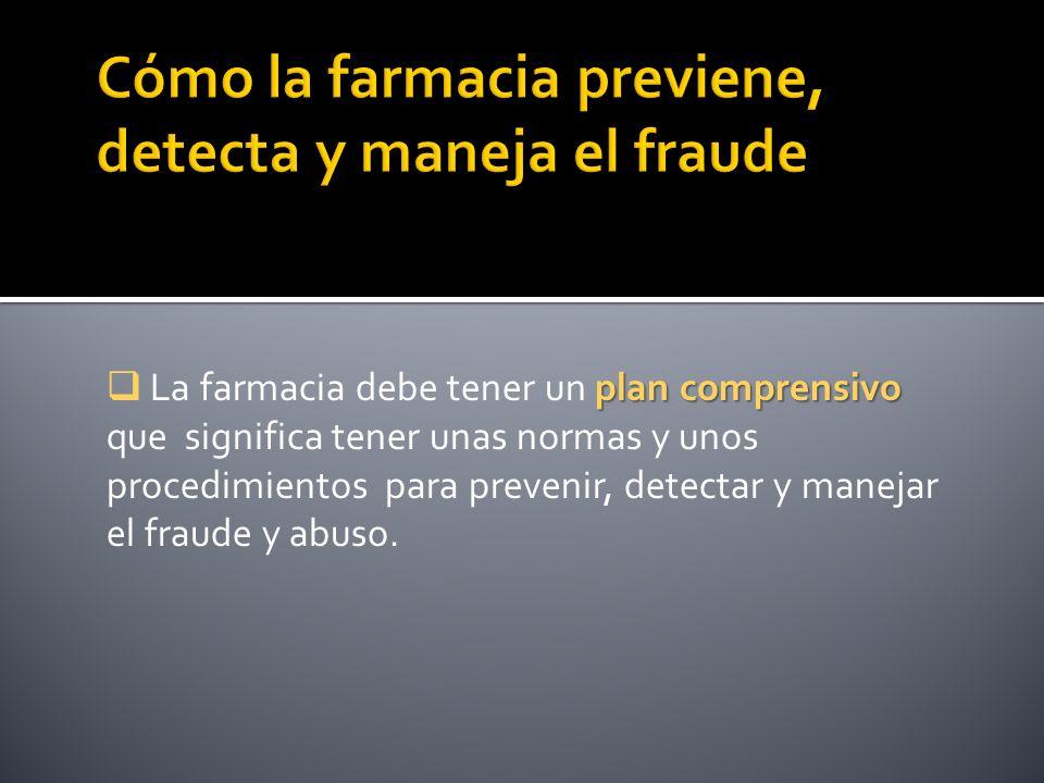 plan comprensivo La farmacia debe tener un plan comprensivo que significa tener unas normas y unos procedimientos para prevenir, detectar y manejar el fraude y abuso.