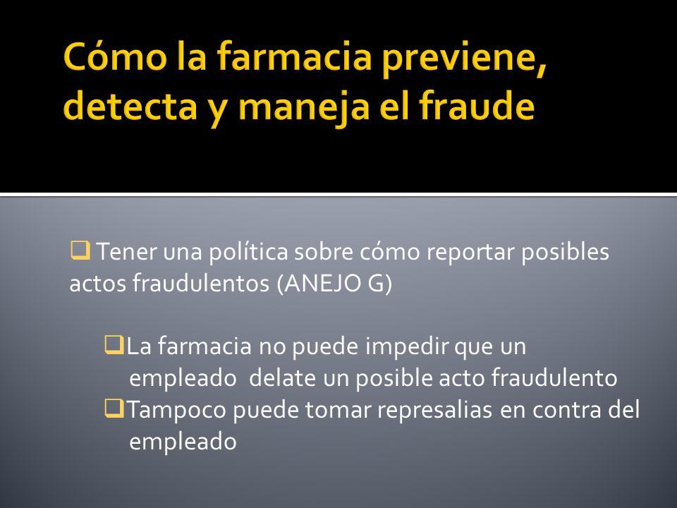 Tener una política sobre cómo reportar posibles actos fraudulentos (ANEJO G) La farmacia no puede impedir que un empleado delate un posible acto fraudulento Tampoco puede tomar represalias en contra del empleado