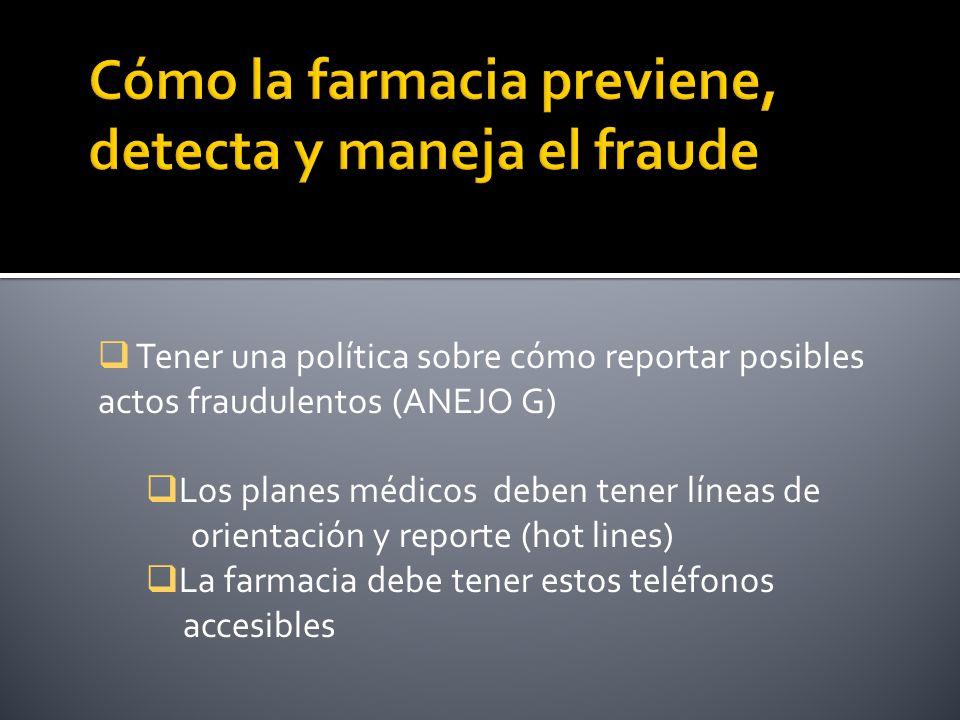 Tener una política sobre cómo reportar posibles actos fraudulentos (ANEJO G) Los planes médicos deben tener líneas de orientación y reporte (hot lines) La farmacia debe tener estos teléfonos accesibles