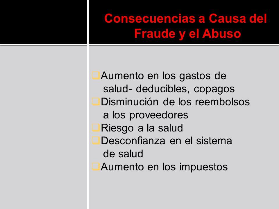Consecuencias a Causa del Fraude y el Abuso Aumento en los gastos de salud- deducibles, copagos Disminución de los reembolsos a los proveedores Riesgo