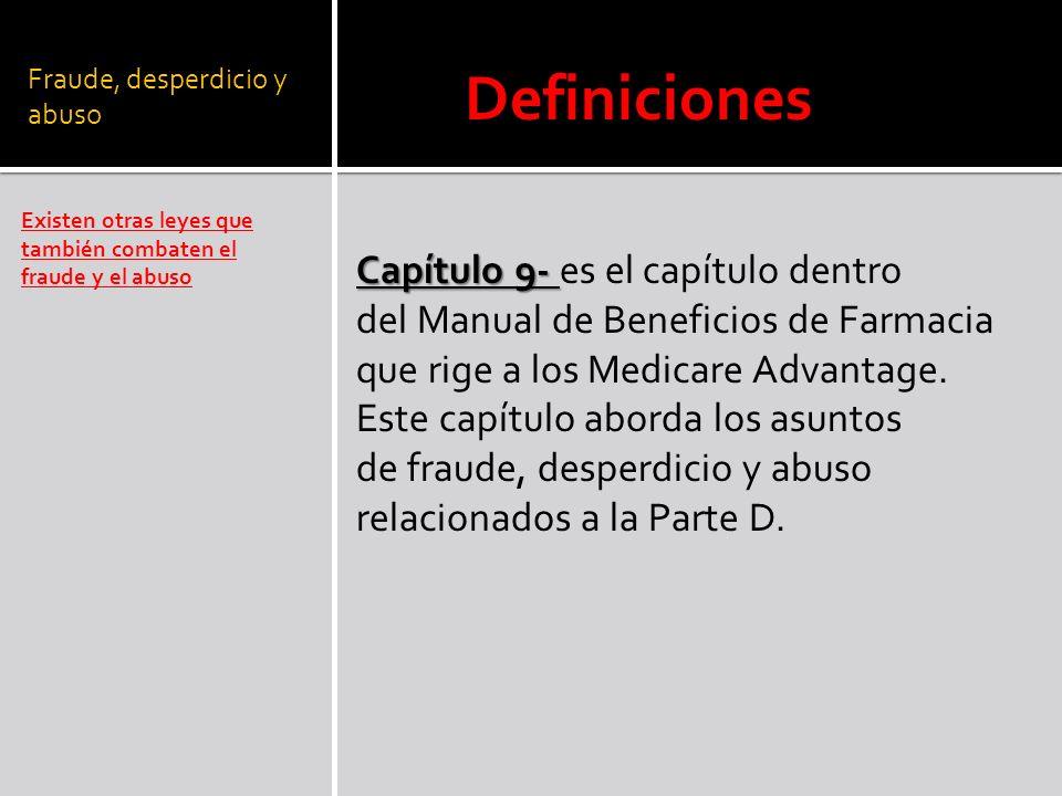 Fraude, desperdicio y abuso Existen otras leyes que también combaten el fraude y el abuso Definiciones Capítulo 9- Capítulo 9- es el capítulo dentro del Manual de Beneficios de Farmacia que rige a los Medicare Advantage.