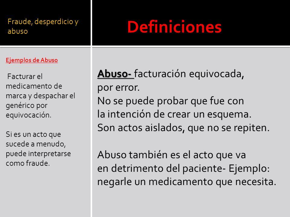 Fraude, desperdicio y abuso Ejemplos de Abuso Facturar el medicamento de marca y despachar el genérico por equivocación. Si es un acto que sucede a me