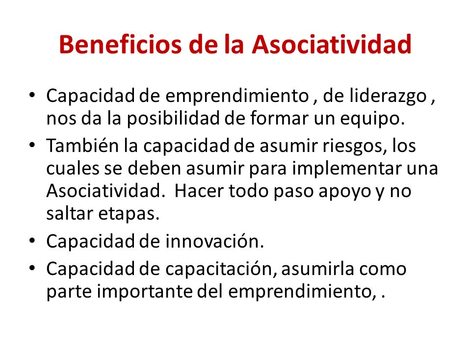 Beneficios de la Asociatividad Capacidad de emprendimiento, de liderazgo, nos da la posibilidad de formar un equipo. También la capacidad de asumir ri