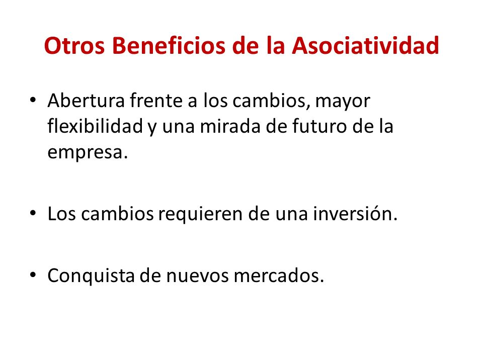 Otros Beneficios de la Asociatividad Abertura frente a los cambios, mayor flexibilidad y una mirada de futuro de la empresa.