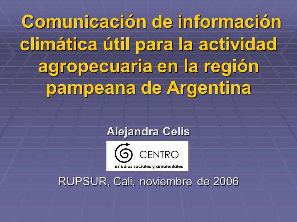 Comunicación de información climática útil para la actividad agropecuaria en la región pampeana de Argentina Comunicación de información climática útil para la actividad agropecuaria en la región pampeana de Argentina Alejandra Celis RUPSUR, Cali, noviembre de 2006