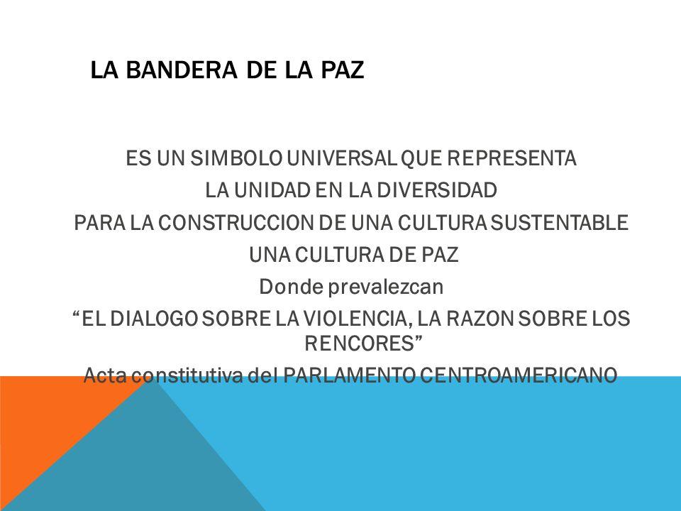 LA BANDERA DE LA PAZ ES UN SIMBOLO UNIVERSAL QUE REPRESENTA LA UNIDAD EN LA DIVERSIDAD PARA LA CONSTRUCCION DE UNA CULTURA SUSTENTABLE UNA CULTURA DE PAZ Donde prevalezcan EL DIALOGO SOBRE LA VIOLENCIA, LA RAZON SOBRE LOS RENCORES Acta constitutiva del PARLAMENTO CENTROAMERICANO