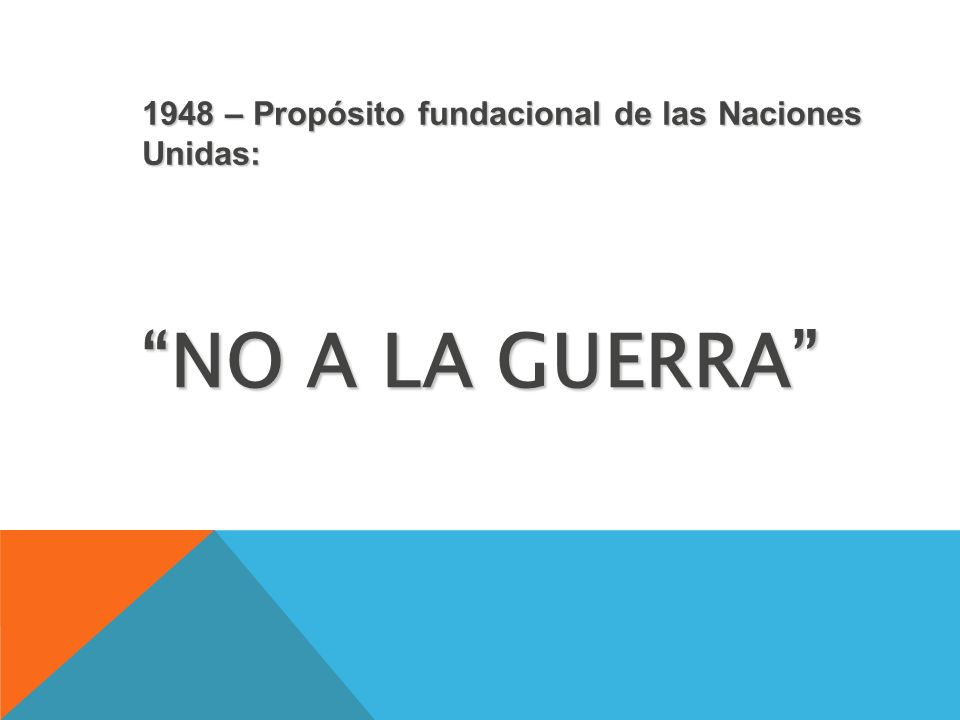 NO A LA GUERRA 1948 – Propósito fundacional de las Naciones Unidas: