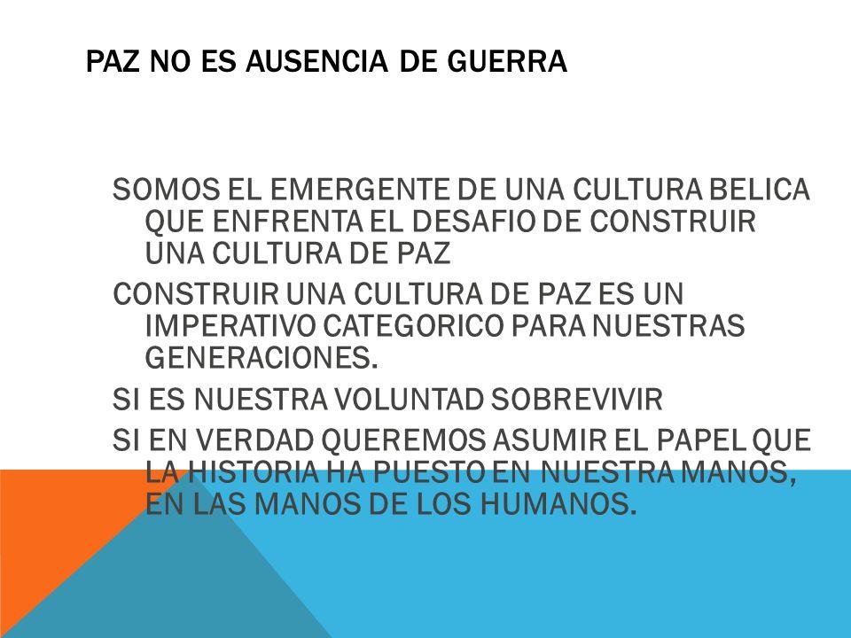 PAZ NO ES AUSENCIA DE GUERRA SOMOS EL EMERGENTE DE UNA CULTURA BELICA QUE ENFRENTA EL DESAFIO DE CONSTRUIR UNA CULTURA DE PAZ CONSTRUIR UNA CULTURA DE PAZ ES UN IMPERATIVO CATEGORICO PARA NUESTRAS GENERACIONES.