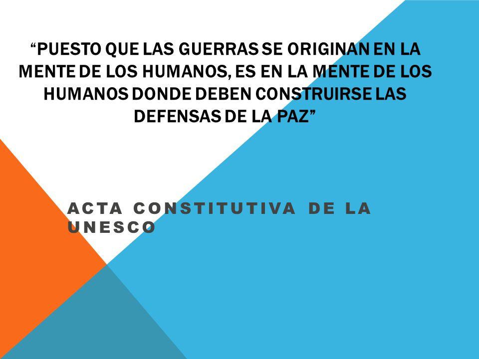 PUESTO QUE LAS GUERRAS SE ORIGINAN EN LA MENTE DE LOS HUMANOS, ES EN LA MENTE DE LOS HUMANOS DONDE DEBEN CONSTRUIRSE LAS DEFENSAS DE LA PAZ ACTA CONSTITUTIVA DE LA UNESCO