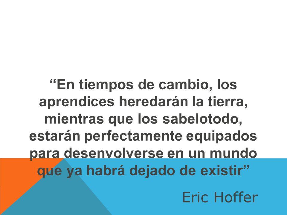 En tiempos de cambio, los aprendices heredarán la tierra, mientras que los sabelotodo, estarán perfectamente equipados para desenvolverse en un mundo que ya habrá dejado de existir Eric Hoffer