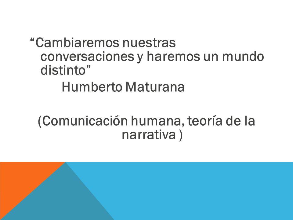 Cambiaremos nuestras conversaciones y haremos un mundo distinto Humberto Maturana (Comunicación humana, teoría de la narrativa )