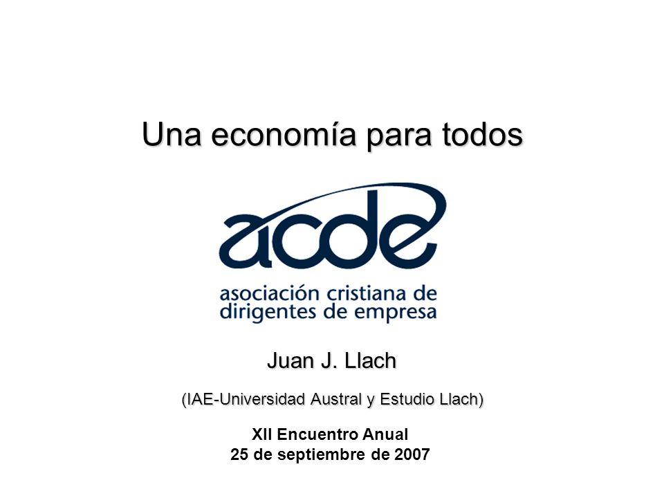 Una economía para todos XII Encuentro Anual 25 de septiembre de 2007 Juan J. Llach (IAE-Universidad Austral y Estudio Llach)