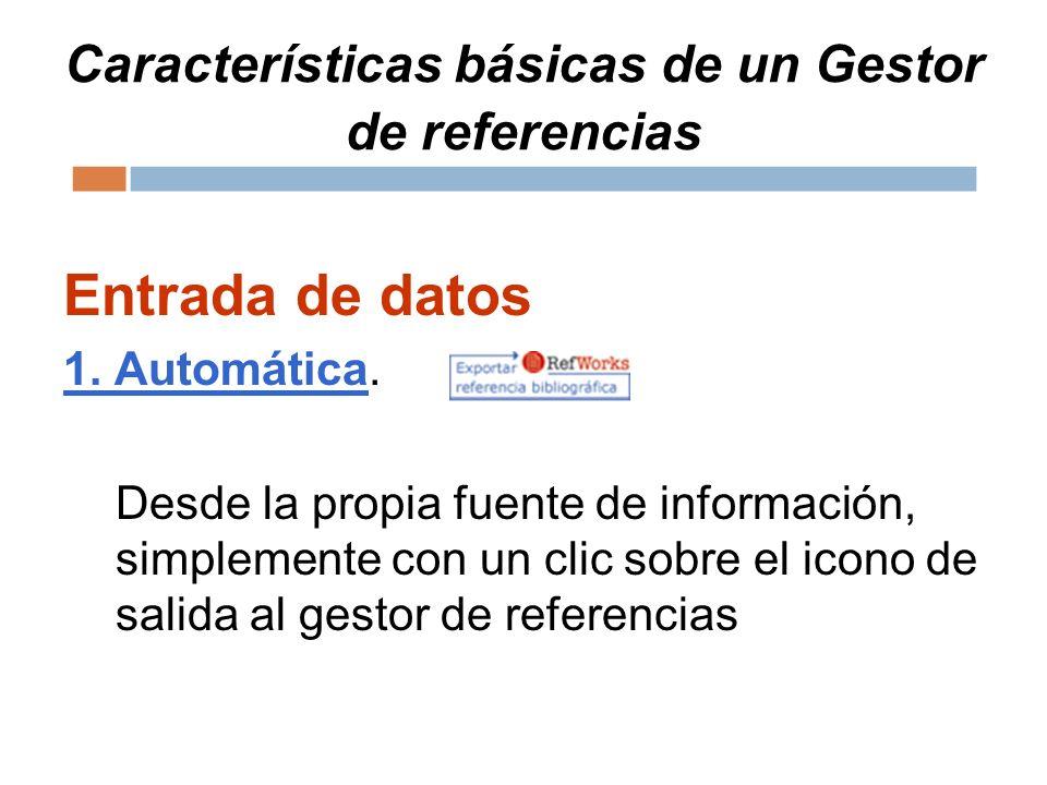 Características básicas de un Gestor de referencias Entrada de datos 1. Automática. Desde la propia fuente de información, simplemente con un clic sob